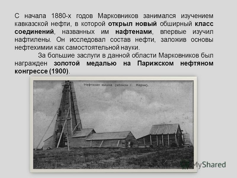 С начала 1880-х годов Марковников занимался изучением кавказской нефти, в которой открыл новый обширный класс соединений, названных им нафтенами, впервые изучил нефти лены. Он исследовал состав нефти, заложив основы нефтехимии как самостоятельной нау