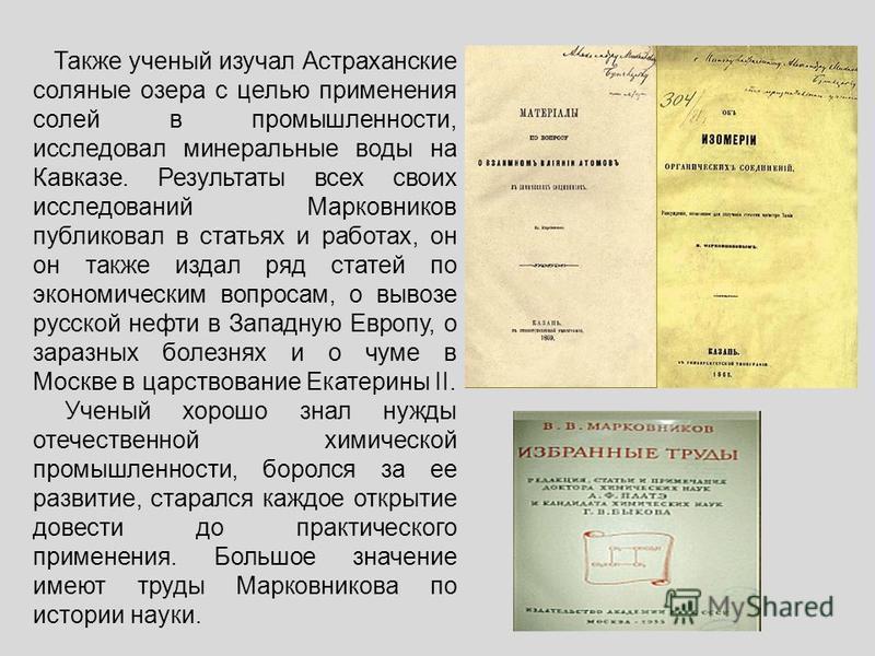 Также ученый изучал Астраханские соляные озера с целью применения солей в промышленности, исследовал минеральные воды на Кавказе. Результаты всех своих исследований Марковников публиковал в статьях и работах, он он также издал ряд статей по экономиче