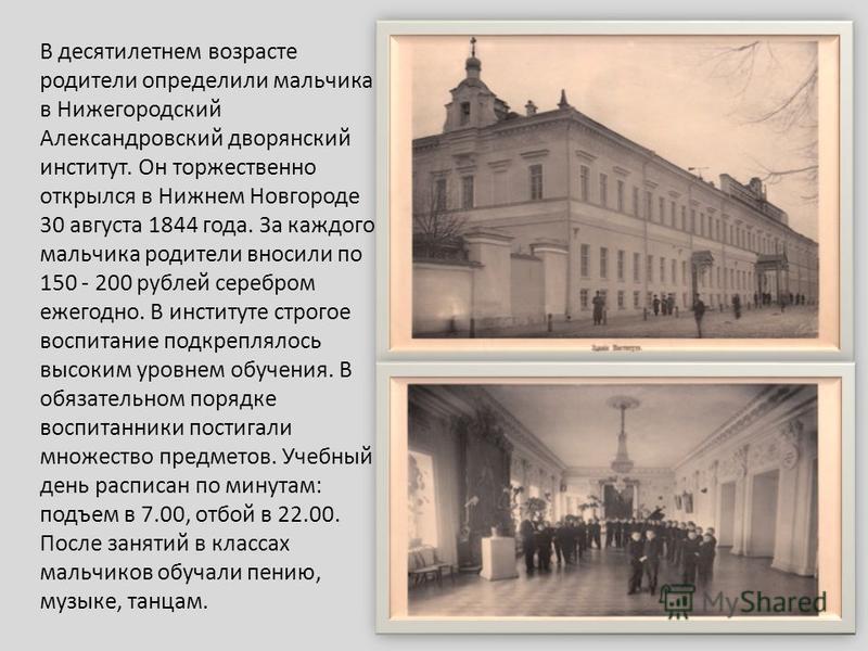В десятилетнем возрасте родители определили мальчика в Нижегородский Александровский дворянский институт. Он торжественно открылся в Нижнем Новгороде 30 августа 1844 года. За каждого мальчика родители вносили по 150 - 200 рублей серебром ежегодно. В