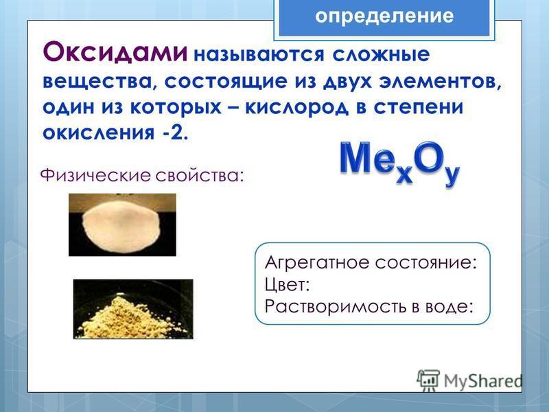 определение Оксидами называются сложные вещества, состоящие из двух элементов, один из которых – кислород в степени окисления -2. Физические свойства: Агрегатное состояние: Цвет: Растворимость в воде: