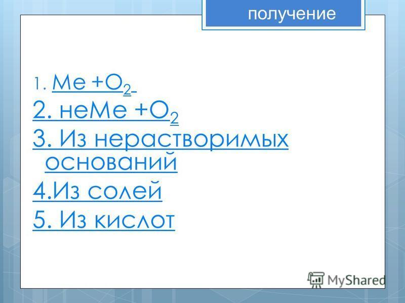 1. Ме +О 2. Ме +О 2 2. не Ме +О 2 3. Из нерастворимых оснований 4. Из солей 5. Из кислот получение