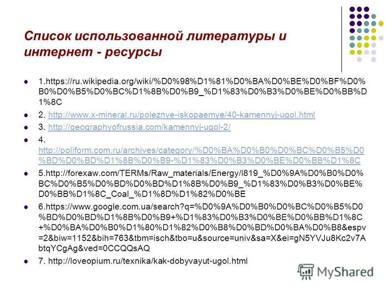 Список использованной литературы и интернет - ресурсы 1.https://ru.wikipedia.org/wiki/%D0%98%D1%81%D0%BA%D0%BE%D0%BF%D0% B0%D0%B5%D0%BC%D1%8B%D0%B9_%D1%83%D0%B3%D0%BE%D0%BB%D 1%8C 2. http://www.x-mineral.ru/poleznye-iskopaemye/40-kamennyj-ugol.htmlht