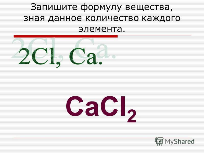 Запишите формулу вещества, зная данное количество каждого элемента. CaCl 2