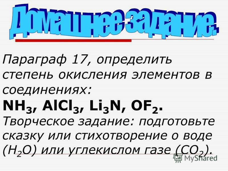 Параграф 17, определить степень окисления элементов в соединениях: NH 3, AlCl 3, Li 3 N, OF 2. Творческое задание: подготовьте сказку или стихотворение о воде (H 2 O) или углекислом газе (CO 2 ).