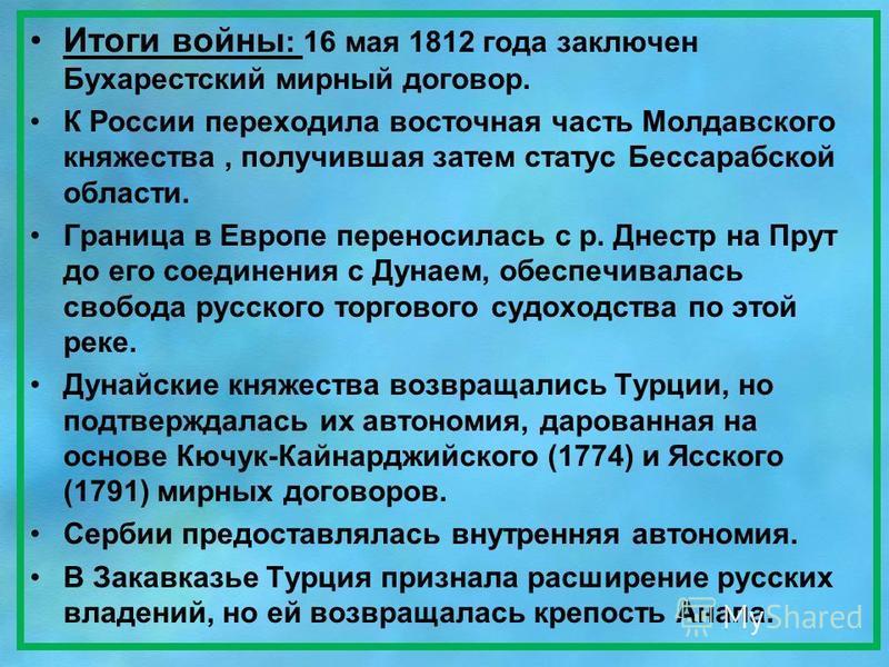 Итоги войны : 16 мая 1812 года заключен Бухарестский мирный договор. К России переходила восточная часть Молдавского княжества, получившая затем статус Бессарабской области. Граница в Европе переносилась с р. Днестр на Прут до его соединения с Дунаем
