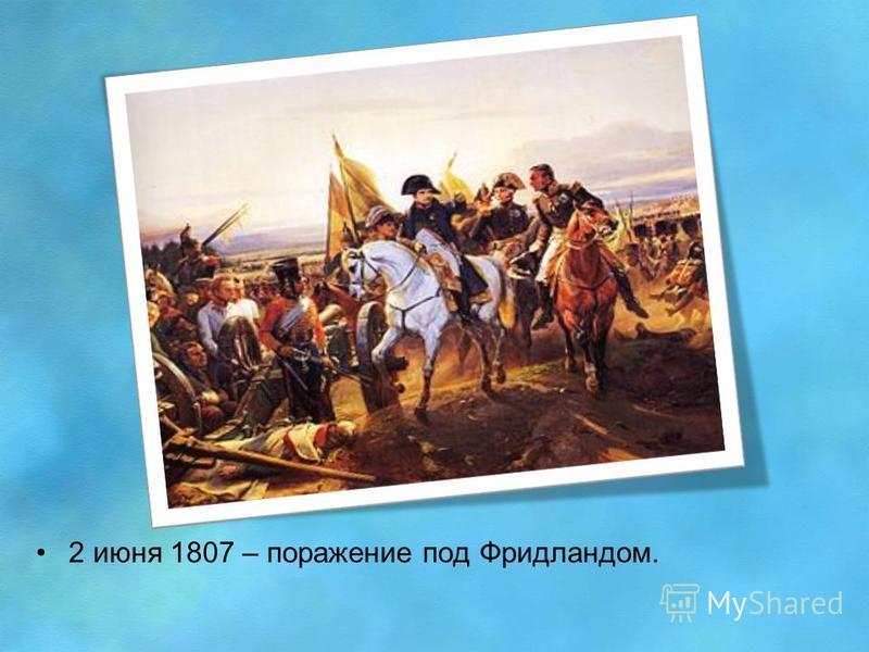 2 июня 1807 – поражение под Фридландом.