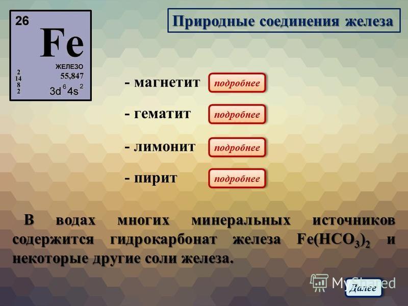 Природные соединения железа - магнетит - гематит - лимонит - пирит В водах многих минеральных источников содержится гидрокарбонат железа Fe(HCO 3 ) 2 и некоторые другие соли железа. В водах многих минеральных источников содержится гидрокарбонат желез
