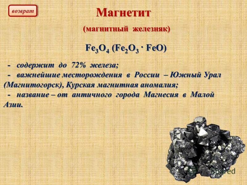 Магнетит (магнитный железняк) (магнитный железняк) Fe 3 O 4 (Fe 2 O 3 · FeO) - содержит до 72% железа; - содержит до 72% железа; - важнейшие месторождения в России – Южный Урал (Магнитогорск), Курская магнитная аномалия; - важнейшие месторождения в Р