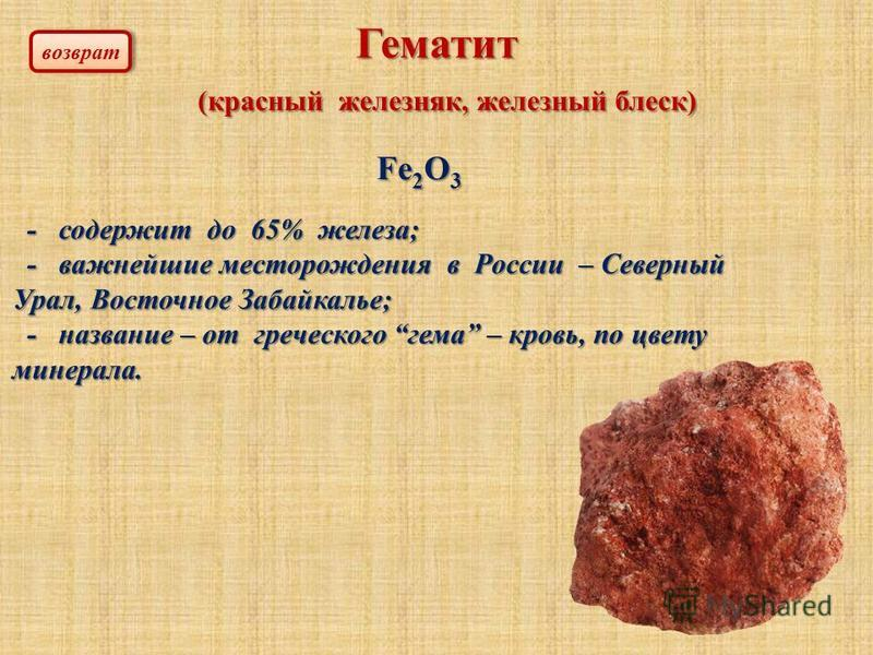 Гематит (красный железняк, железный блеск) (красный железняк, железный блеск) Fe 2 O 3 - содержит до 65% железа; - содержит до 65% железа; - важнейшие месторождения в России – Северный Урал, Восточное Забайкалье; - важнейшие месторождения в России –