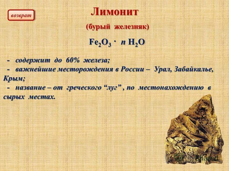 Лимонит (бурый железняк) (бурый железняк) - содержит до 60% железа; - содержит до 60% железа; - важнейшие месторождения в России – Урал, Забайкалье, Крым; - важнейшие месторождения в России – Урал, Забайкалье, Крым; - название – от греческого луг, по