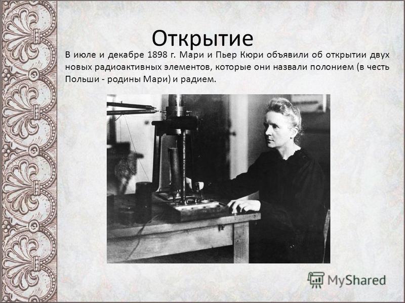 Открытие В июле и декабре 1898 г. Мари и Пьер Кюри объявили об открытии двух новых радиоактивных элементов, которые они назвали полонием (в честь Польши - родины Мари) и радием.