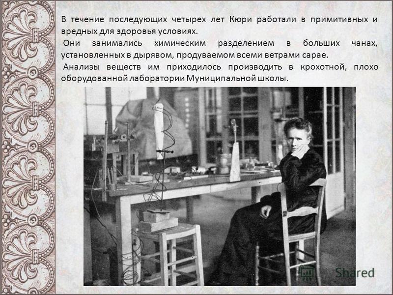 В течение последующих четырех лет Кюри работали в примитивных и вредных для здоровья условиях. Они занимались химическим разделением в больших чанах, установленных в дырявом, продуваемом всеми ветрами сарае. Анализы веществ им приходилось производить