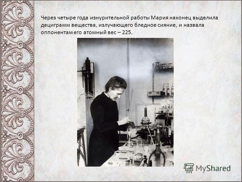 Через четыре года изнурительной работы Мария наконец выделила дециграмм вещества, излучающего бледное сияние, и назвала оппонентам его атомный вес – 225.