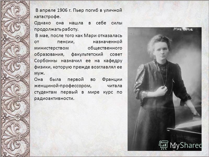 В апреле 1906 г. Пьер погиб в уличной катастрофе. Однако она нашла в себе силы продолжать работу. В мае, после того как Мари отказалась от пенсии, назначенной министерством общественного образования, факультетский совет Сорбонны назначил ее на кафедр