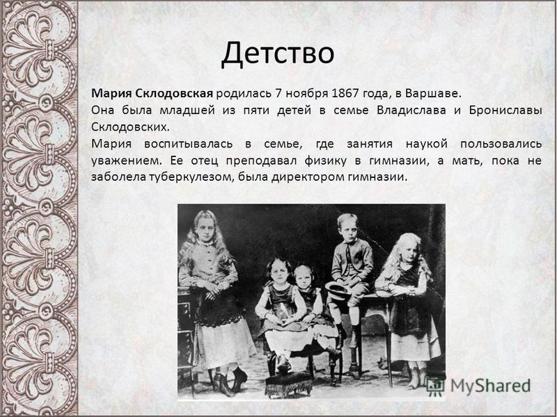 Детство Мария Склодовская родилась 7 ноября 1867 года, в Варшаве. Она была младшей из пяти детей в семье Владислава и Брониславы Склодовских. Мария воспитывалась в семье, где занятия наукой пользовались уважением. Ее отец преподавал физику в гимназии