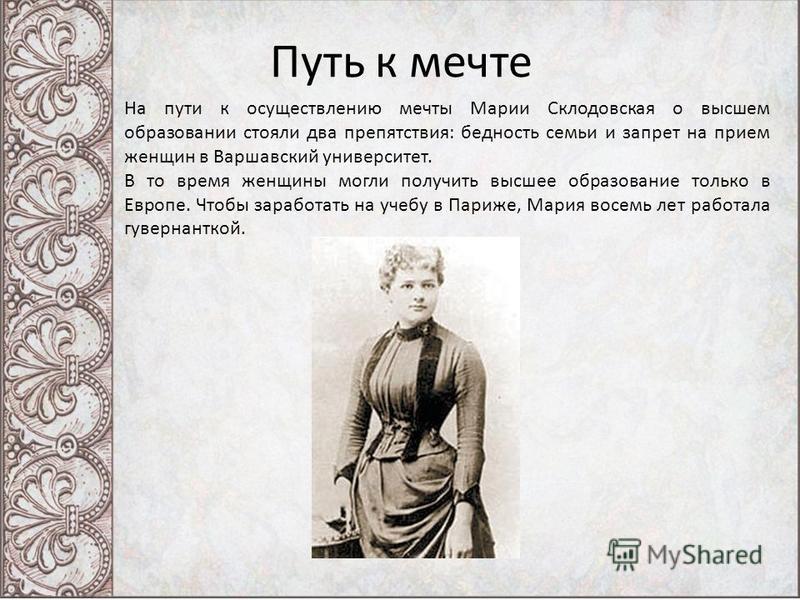 Путь к мечте На пути к осуществлению мечты Марии Склодовская о высшем образовании стояли два препятствия: бедность семьи и запрет на прием женщин в Варшавский университет. В то время женщины могли получить высшее образование только в Европе. Чтобы за