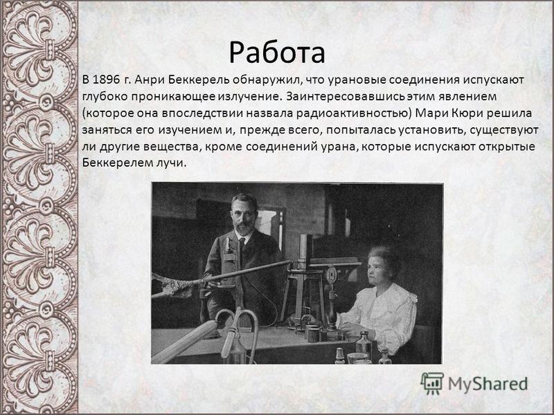 Работа В 1896 г. Анри Беккерель обнаружил, что урановые соединения испускают глубоко проникающее излучение. Заинтересовавшись этим явлением (которое она впоследствии назвала радиоактивностью) Мари Кюри решила заняться его изучением и, прежде всего, п