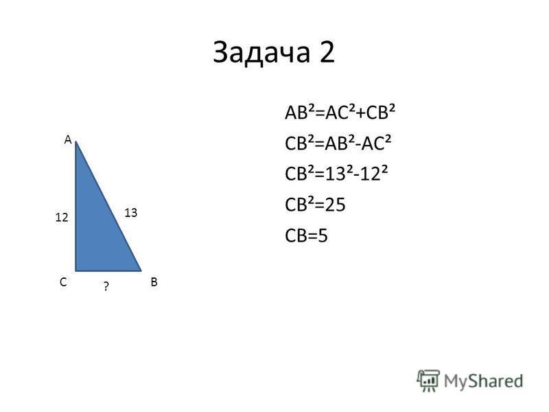 Задача 2 AB²=AC²+CB² CB²=AB²-AC² CB²=13²-12² CB²=25 CB=5 A CB 13 12 ?