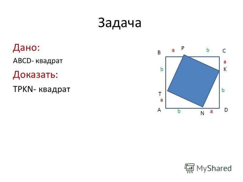 Задача Дано: ABCD- квадрат Доказать: TPKN- квадрат A B C D T P K N a a a a b b b b