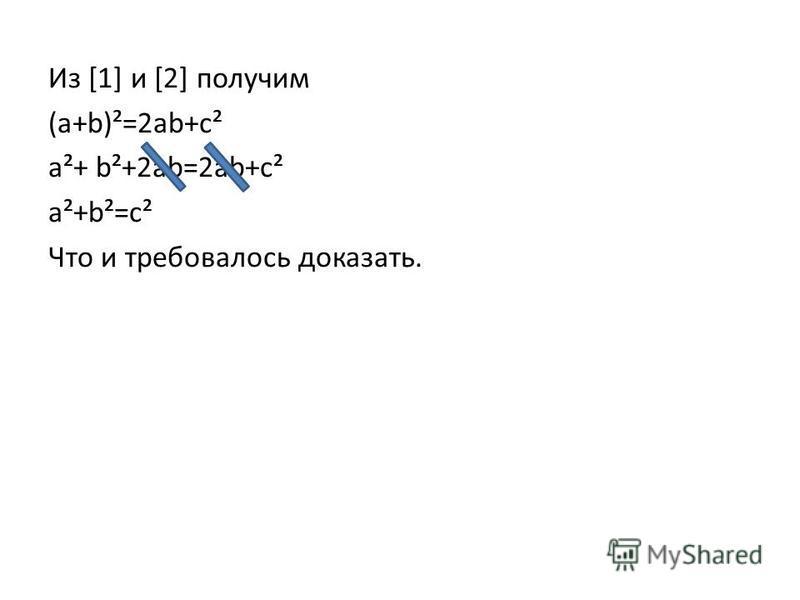 Из [1] и [2] получим (a+b)²=2ab+c² a²+ b²+2ab=2ab+c² a²+b²=c² Что и требовалось доказать.