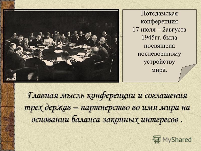 Потсдамская конференция 17 июля – 2 августа 1945 гг. была посвящена послевоенному устройству мира. Главная мысль конференции и соглашения трех держав – партнерство во имя мира на основании баланса законных интересов.