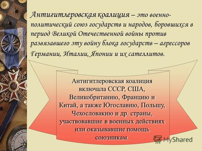 Антигитлеровская коалиция – это военно- политический союз государств и народов, боровшихся в период Великой Отечественной войны против развязавшего эту войну блока государств – агрессоров Германии, Италии, Японии и их сателлитов. Антигитлеровская коа