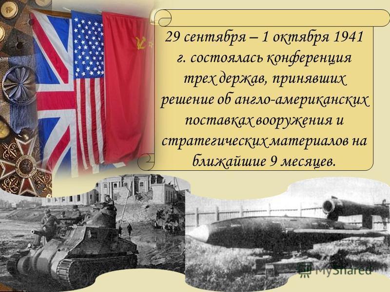 29 сентября – 1 октября 1941 г. состоялась конференция трех держав, принявших решение об англо-американских поставках вооружения и стратегических материалов на ближайшие 9 месяцев.