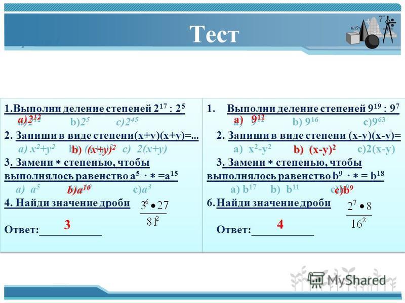 Тест Вариант 1 1. Выполни деление степеней 2 17 2 5 a)2 12 b)2 5 c)2 45 2. Запиши в виде степени(х+у)(х+у)=... a) х 2 +у 2 b) (х+у) 2 c) 2(х+у) 3. Замени степенью, чтобы выполнялось равенство а 5 · =а 15 a) a 5 b)a 10 c)а 3 4. Найди значение дроби От