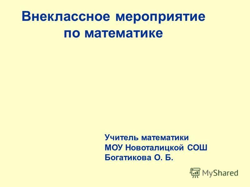 Внеклассное мероприятие по математике Учитель математики МОУ Новоталицкой СОШ Богатикова О. Б.