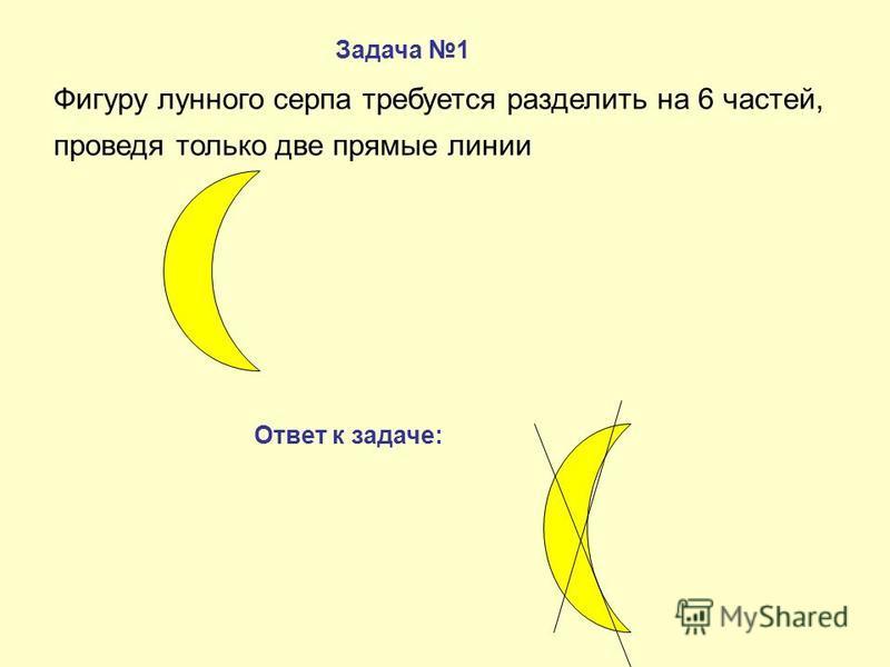 Фигуру лунного серпа требуется разделить на 6 частей, проведя только две прямые линии Задача 1 Ответ к задаче: