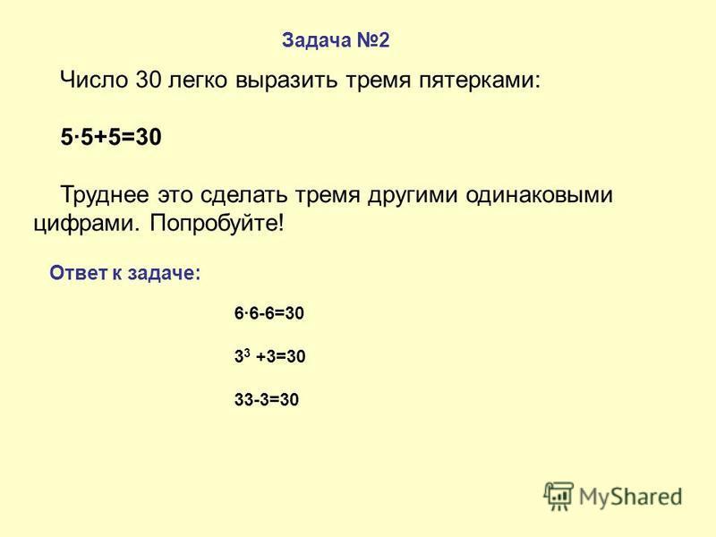Задача 2 Ответ к задаче: Число 30 легко выразить тремя пятерками: 5·5+5=30 Труднее это сделать тремя другими одинаковыми цифрами. Попробуйте! 6·6-6=30 3 3 +3=30 33-3=30