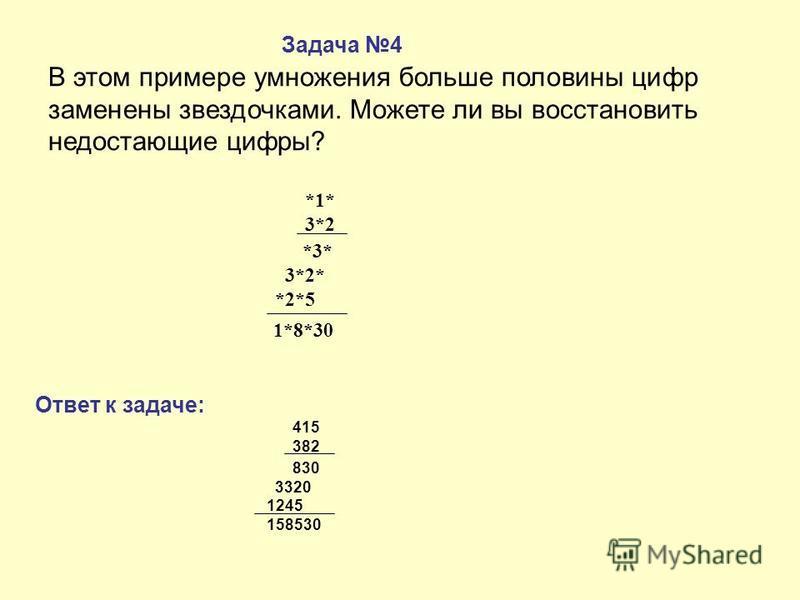 В этом примере умножения больше половины цифр заменены звездочками. Можете ли вы восстановить недостающие цифры? 415 382 830 3320 1245 158530 Задача 4 Ответ к задаче: *1* 3*2 *3* 3*2* *2*5 1*8*30