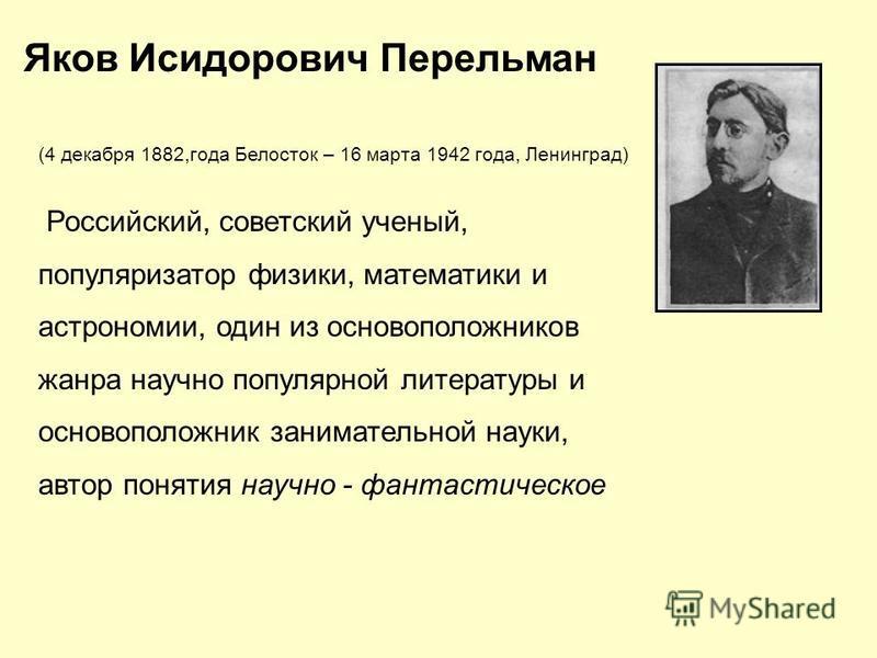 (4 декабря 1882,года Белосток – 16 марта 1942 года, Ленинград) Российский, советский ученый, популяризатор физики, математики и астрономии, один из основоположников жанра научно популярной литературы и основоположник занимательной науки, автор поняти