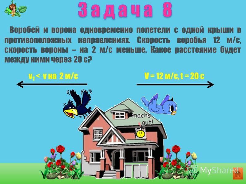 Воробей и ворона одновременно полетели с одной крыши в противоположных направлениях. Скорость воробья 12 м/с, скорость вороны – на 2 м/с меньше. Какое расстояние будет между ними через 20 с? V = 12 м/с, t = 20 cv 1 < v на 2 м/с