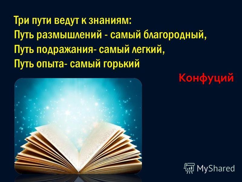 Три пути ведут к знаниям: Путь размышлений - самый благородный, Путь подражания- самый легкий, Путь опыта- самый горький Конфуций