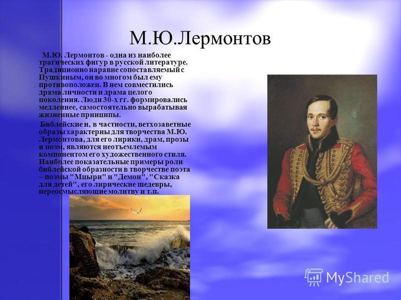 М.Ю.Лермонтов М.Ю. Лермонтов - одна из наиболее трагических фигур в русской литературе. Традиционно наравне сопоставляемый с Пушкиным, он во многом был ему противоположен. В нем совместились драма личности и драма целого поколения. Люди 30-х гг. форм