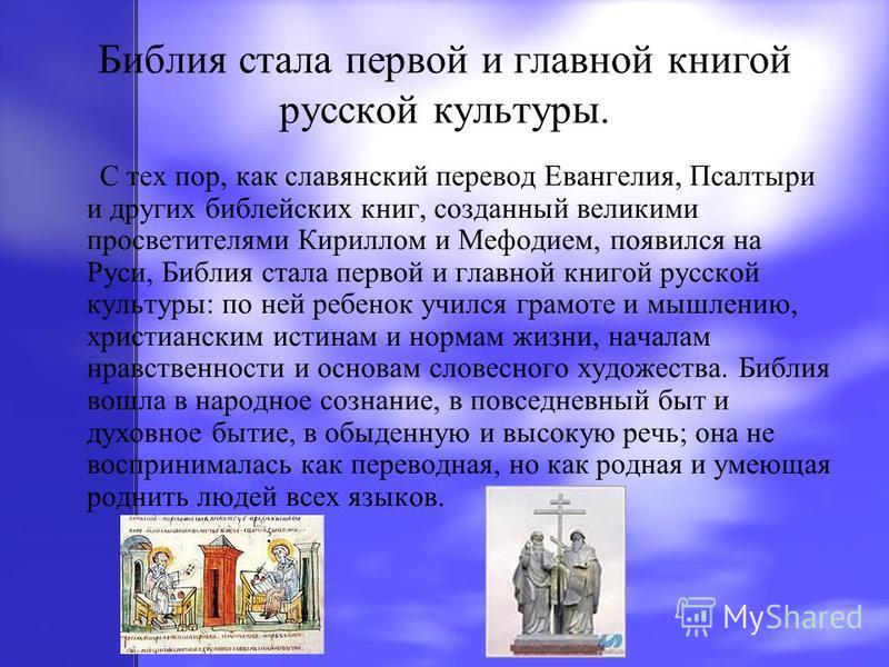 Библия стала первой и главной книгой русской культуры. С тех пор, как славянский перевод Евангелия, Псалтыри и других библейских книг, созданный великими просветителями Кириллом и Мефодием, появился на Руси, Библия стала первой и главной книгой русск