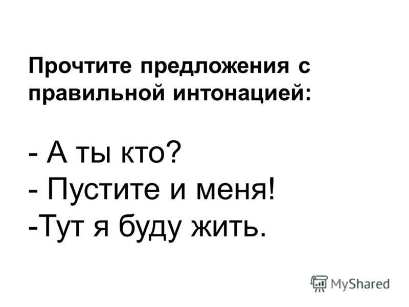 Прочтите предложения с правильной интонацией: - А ты кто? - Пустите и меня! -Тут я буду жить.