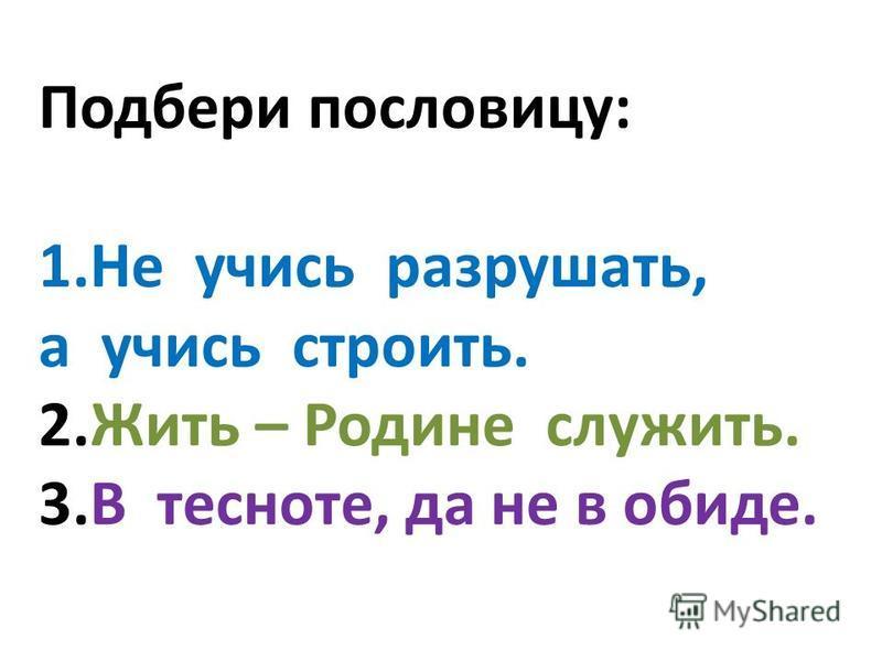 Подбери пословицу: 1. Не учись разрушать, а учись строить. 2. Жить – Родине служить. 3. В тесноте, да не в обиде.