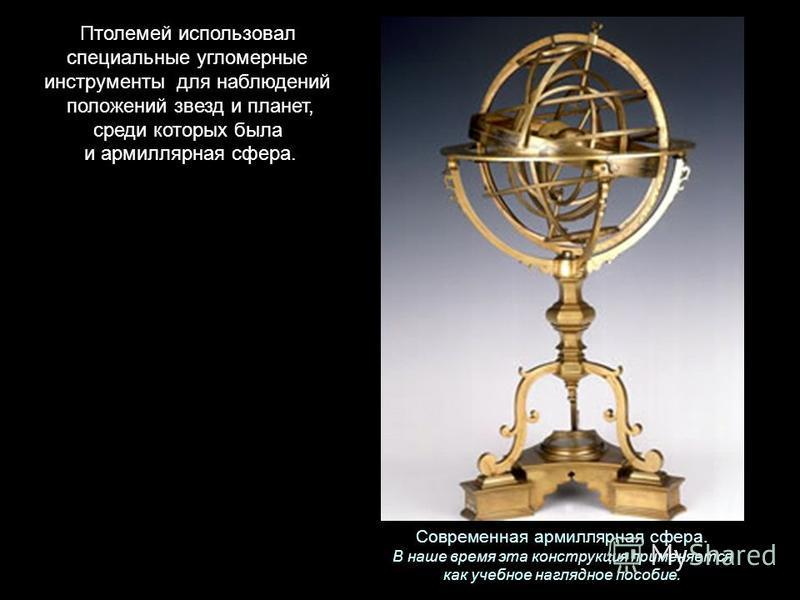 Современная армиллярная сфера. В наше время эта конструкция применяется как учебное наглядное пособие. Птолемей использовал специальные угломерные инструменты для наблюдений положений звезд и планет, среди которых была и армиллярная сфера.