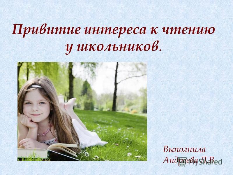 Привитие интереса к чтению у школьников. Выполнила Андреева Л.В.