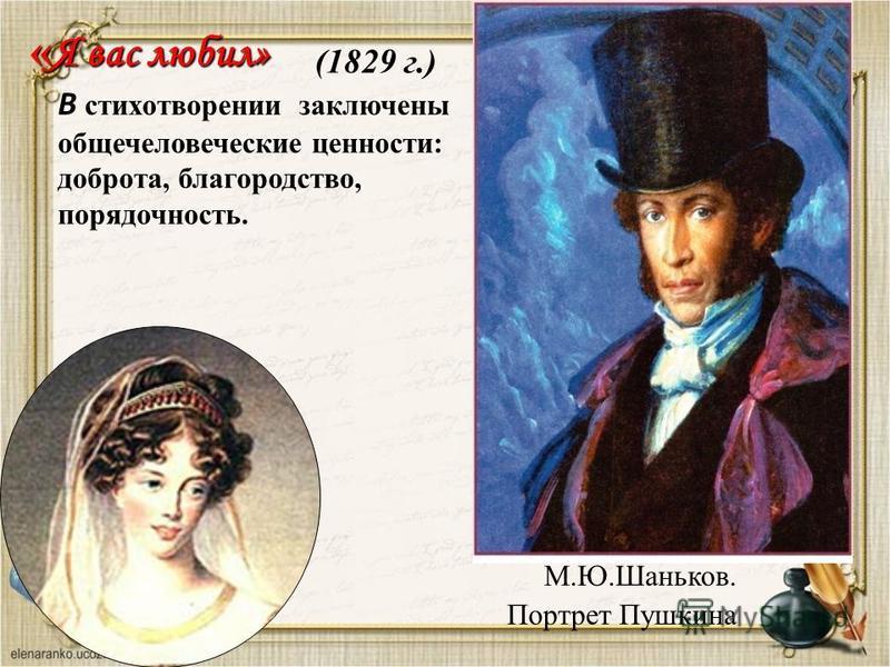 « Я вас любил» М.Ю.Шаньков. Портрет Пушкина (1829 г.) В стихотворении заключены общечеловеческие ценности: доброта, благородство, порядочность.