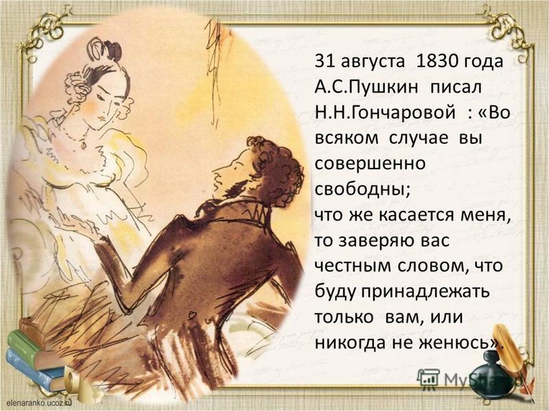 31 августа 1830 года А.С.Пушкин писал Н.Н.Гончаровой : «Во всяком случае вы совершенно свободны; что же касается меня, то заверяю вас честным словом, что буду принадлежать только вам, или никогда не женюсь».