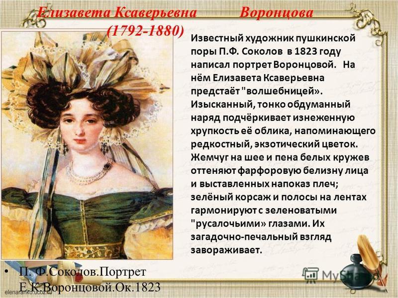 П. Ф.Соколов.Портрет Е.К.Воронцовой.Ок.1823 Елизавета Ксаверьевна Воронцова (1792-1880) Известный художник пушкинской поры П.Ф. Соколов в 1823 году написал портрет Воронцовой. На нём Елизавета Ксаверьевна предстаёт