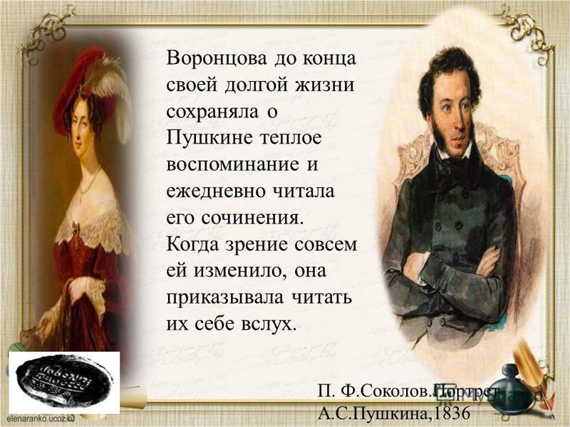 П. Ф.Соколов.Портрет А.С.Пушкина,1836 Воронцова до конца своей долгой жизни сохраняла о Пушкине теплое воспоминание и ежедневно читала его сочинения. Когда зрение совсем ей изменило, она приказывала читать их себе вслух.
