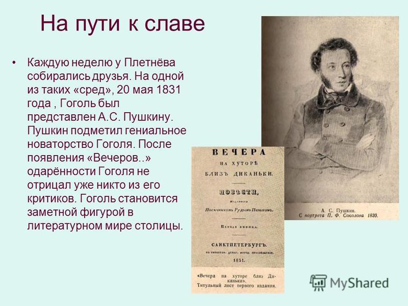 На пути к славе Каждую неделю у Плетнёва собирались друзья. На одной из таких «сред», 20 мая 1831 года, Гоголь был представлен А.С. Пушкину. Пушкин подметил гениальное новаторство Гоголя. После появления «Вечеров..» одарённости Гоголя не отрицал уже