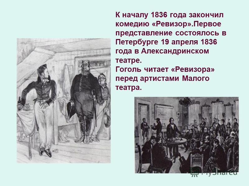 К началу 1836 года закончил комедию «Ревизор».Первое представление состоялось в Петербурге 19 апреля 1836 года в Александринском театре. Гоголь читает «Ревизора» перед артистами Малого театра.