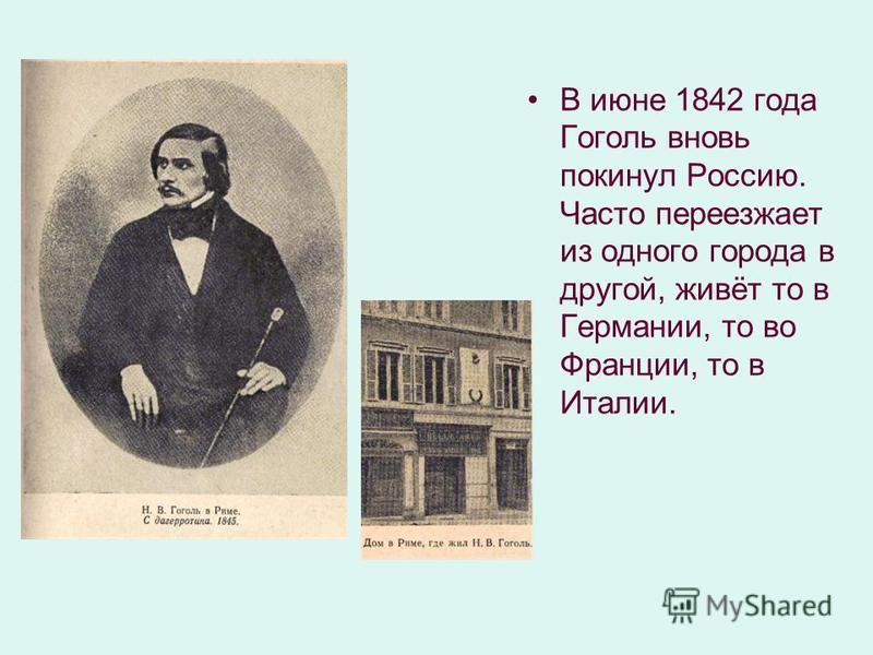 В июне 1842 года Гоголь вновь покинул Россию. Часто переезжает из одного города в другой, живёт то в Германии, то во Франции, то в Италии.