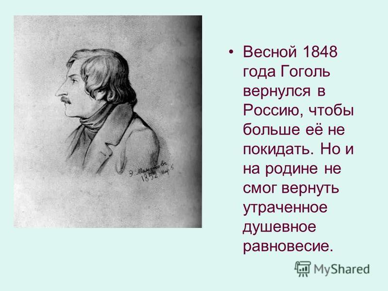 Весной 1848 года Гоголь вернулся в Россию, чтобы больше её не покидать. Но и на родине не смог вернуть утраченное душевное равновесие.