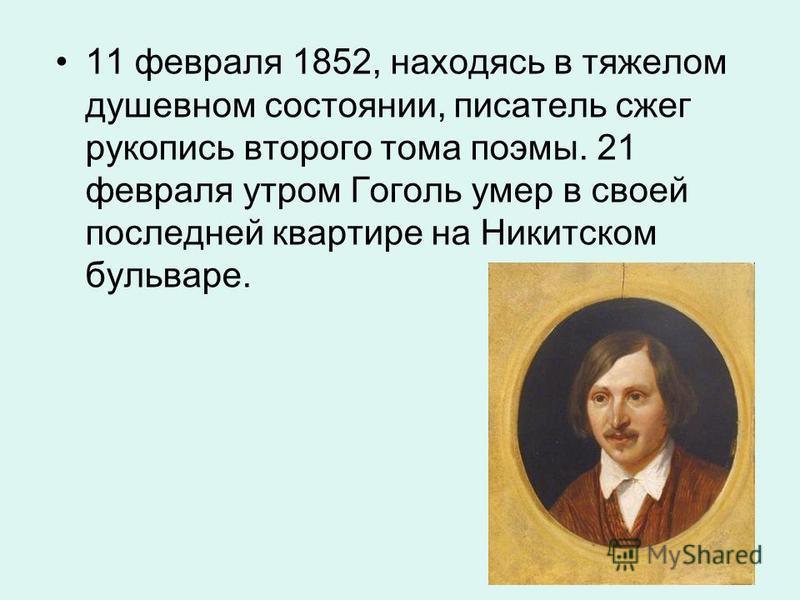 11 февраля 1852, находясь в тяжелом душевном состоянии, писатель сжег рукопись второго тома поэмы. 21 февраля утром Гоголь умер в своей последней квартире на Никитском бульваре.